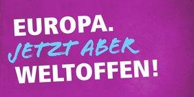"""Europawahlkampagne 2019. Schriftzug """"Europa. Jetzt aber weltoffen!"""""""